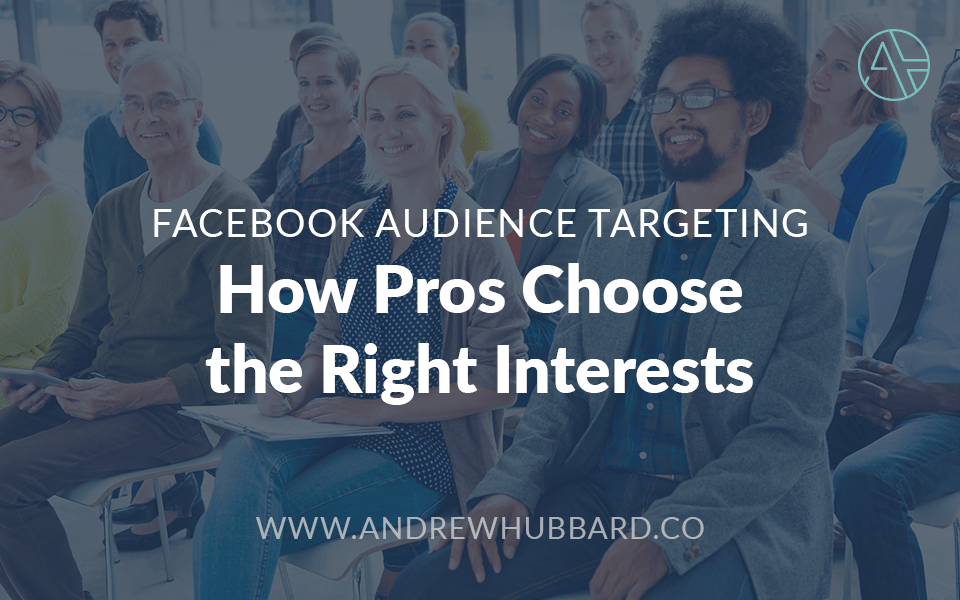 Facebook Audience Targeting How Pros Choose the Right Interests